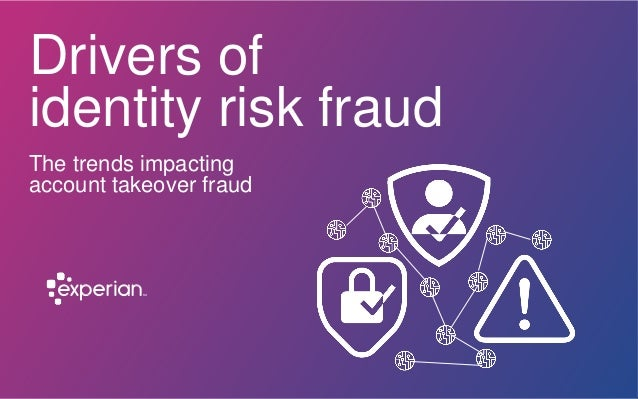 Drivers of identity risk fraud The trends impacting account takeover fraud
