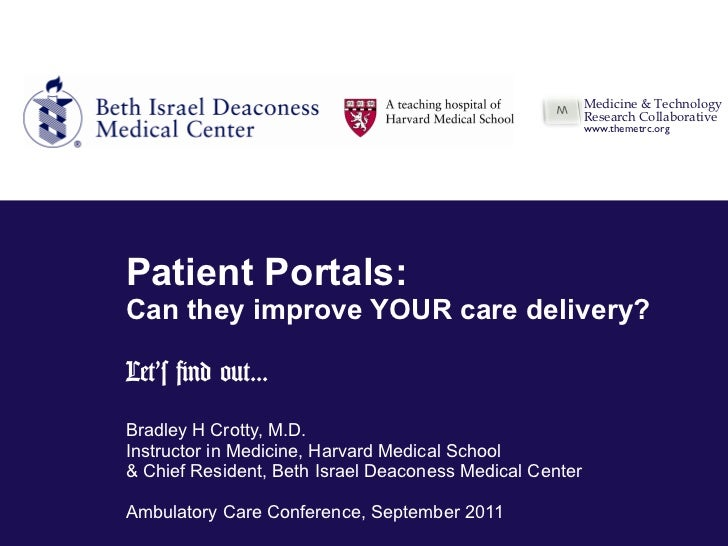 Patient Portals: Can they improve YOUR care delivery? Let 's find out... Bradley H Crotty, M.D. Instructor in Medicine ,  ...