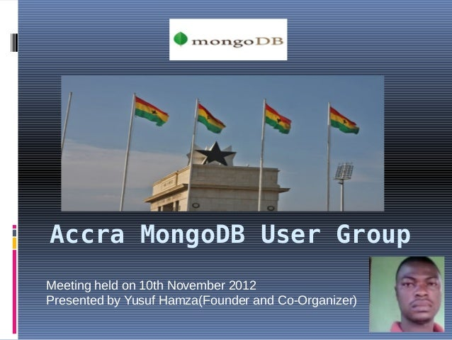 Accra MongoDB User GroupMeeting held on 10th November 2012Presented by Yusuf Hamza(Founder and Co-Organizer)