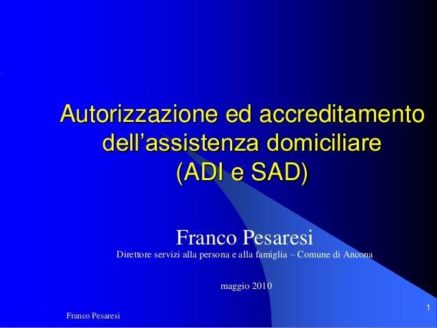 Franco Pesaresi 1 Autorizzazione ed accreditamento dell'assistenza domiciliare (ADI e SAD) Franco Pesaresi Direttore servi...