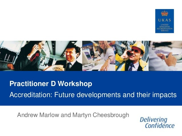 Practitioner D Workshop Accreditation: Future developments and their impacts Andrew Marlow and Martyn Cheesbrough