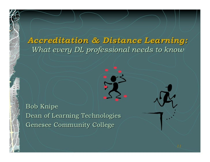 Accreditation & Distance Learning: What every DL professional needs to knowBob KnipeDean of Learning TechnologiesGenesee C...