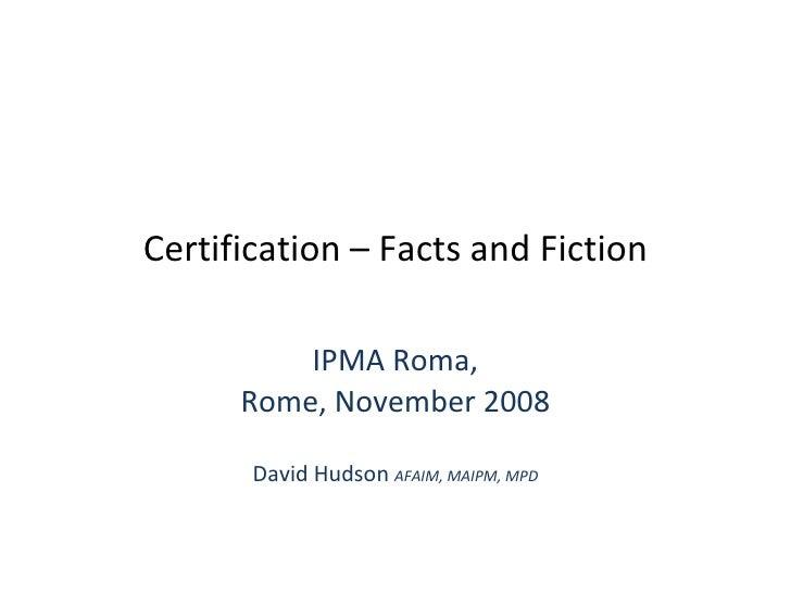 Certification – Facts and Fiction IPMA Roma, Rome, November 2008 David Hudson  AFAIM, MAIPM, MPD