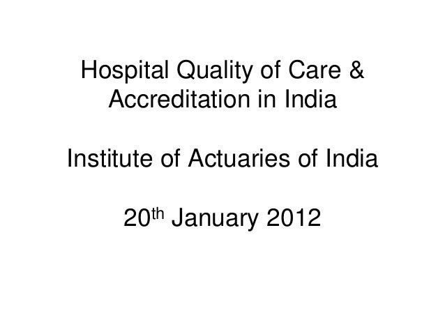 Hospital Quality of Care &Accreditation in IndiaInstitute of Actuaries of India20th January 2012