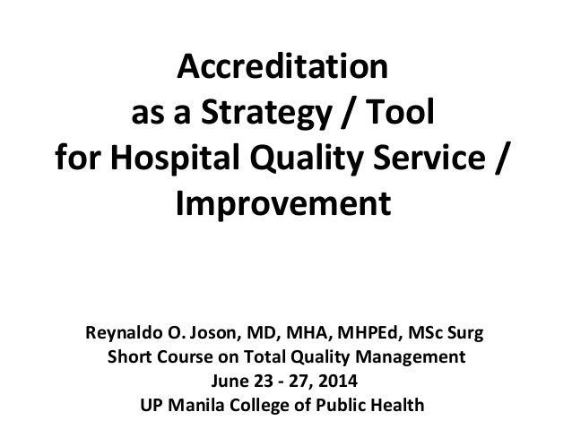 Accreditation as a Strategy / Tool for Hospital Quality Service / Improvement Reynaldo O. Joson, MD, MHA, MHPEd, MSc Surg ...
