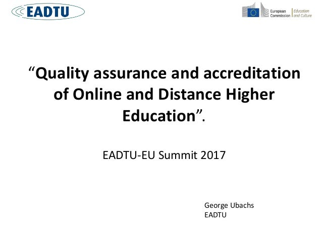 """Quality assurance and accreditation of Online and Distance Higher Education"". EADTU-EU Summit 2017 George Ubachs EADTU"
