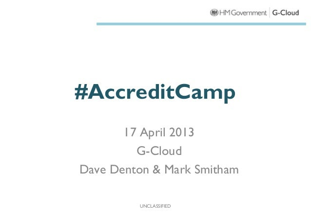 #AccreditCamp       17 April 2013         G-CloudDave Denton & Mark Smitham         UNCLASSIFIED