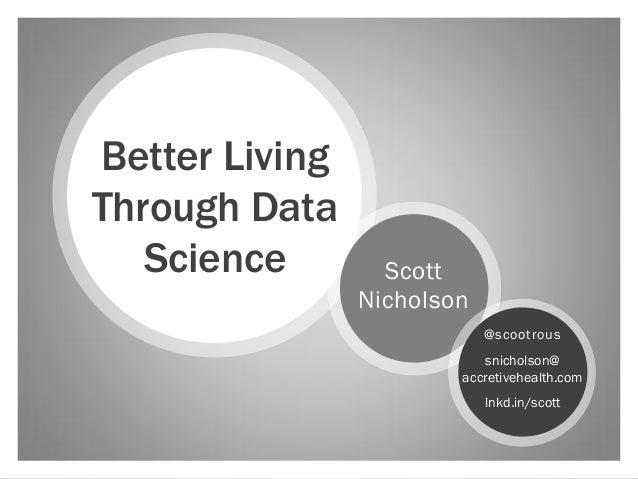 Better LivingThrough Data   Science        Scott                Nicholson                            @scootrous           ...