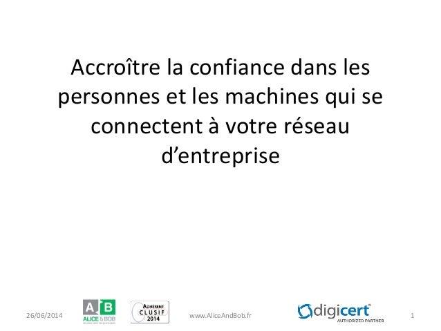 Accroître la confiance dans les personnes et les machines qui se connectent à votre réseau d'entreprise 26/06/2014 www.Ali...