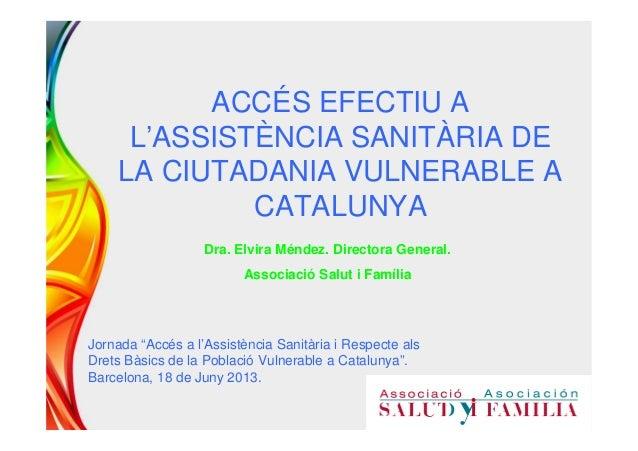 ACCÉS EFECTIU AL'ASSISTÈNCIA SANITÀRIA DELA CIUTADANIA VULNERABLE ACATALUNYADra. Elvira Méndez. Directora General.Associac...