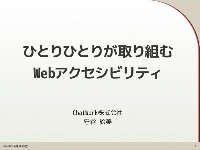 ChatWork株式会社 ひとりひとりが取り組む Webアクセシビリティ ChatWork株式会社 守谷 絵美 1