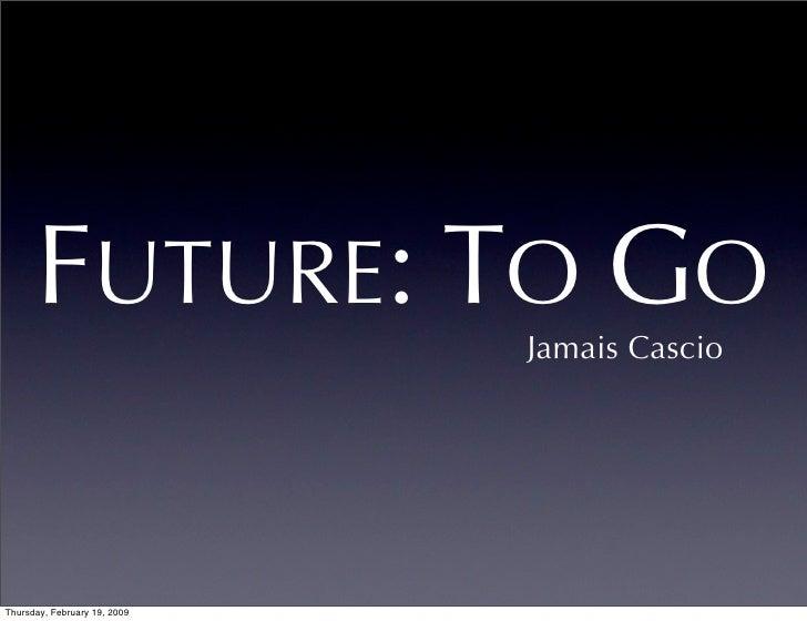 FUTURE: TO GO           Jamais Cascio     Thursday, February 19, 2009