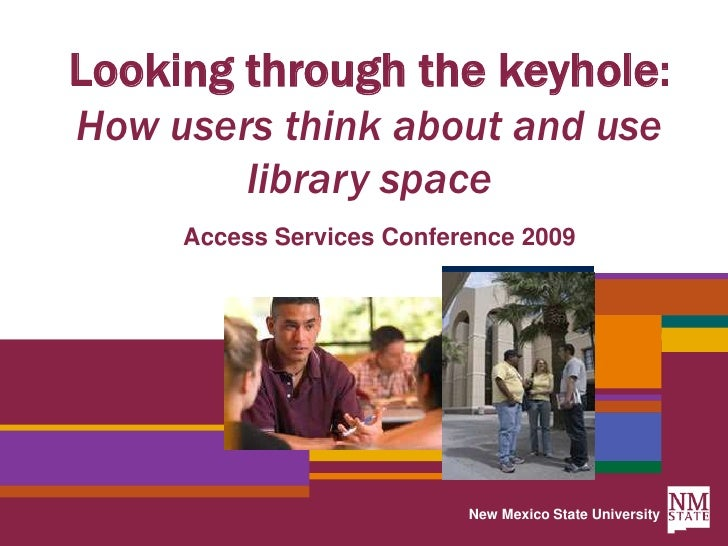 New Mexico State University<br />Looking through the keyhole: How users think about and use library space<br />Access Serv...