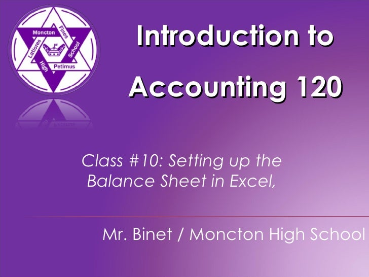 Introduction to Accounting 120 Mr. Binet / Moncton High School Class #10: Setting up the  Balance Sheet in Excel,