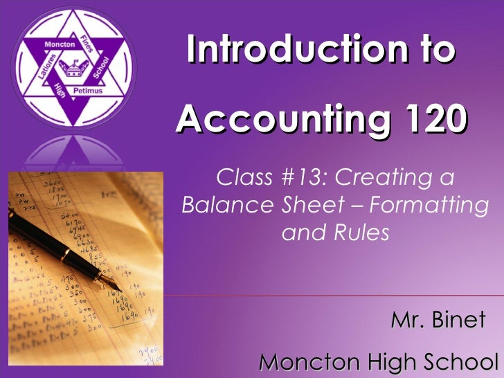 Introduction to Accounting 120 Mr. Binet  Moncton High School Class #13: Creating a Balance Sheet – Formatting and Rules