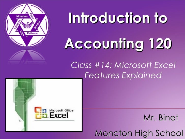 Introduction to Accounting 120 Mr. Binet  Moncton High School Class #14: Microsoft Excel Features Explained