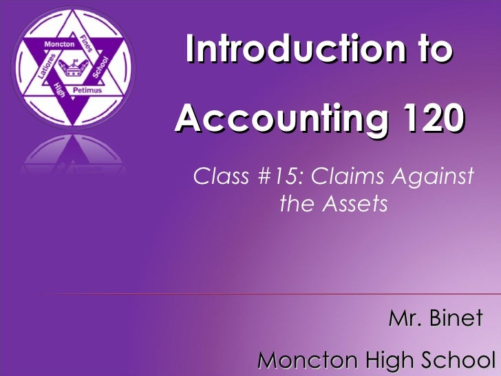 Introduction to Accounting 120 Mr. Binet  Moncton High School Class #15: Claims Against the Assets