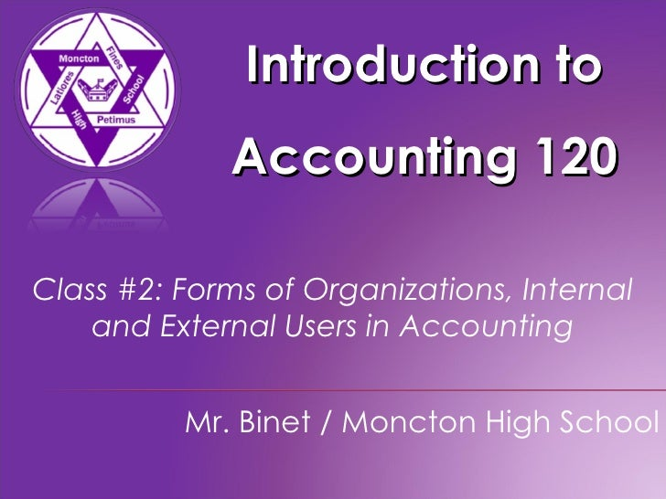 Introduction to Accounting 120 Mr. Binet / Moncton High School Class #2: Forms of Organizations, Internal and External Use...