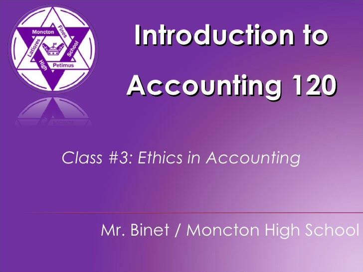 Introduction to Accounting 120 Mr. Binet / Moncton High School Class #3: Ethics in Accounting