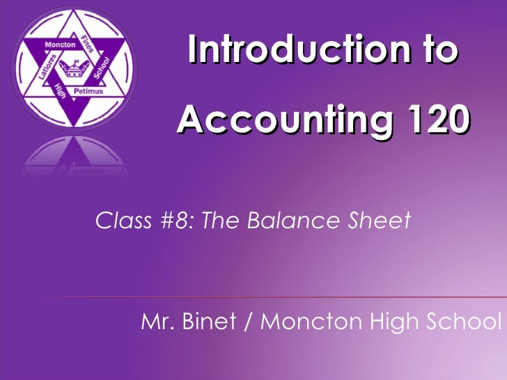 Introduction to Accounting 120 Mr. Binet / Moncton High School Class #8: The Balance Sheet