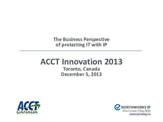 The Business Perspective of protecting IT with IP  ACCT Innovation 2013 Toronto, Canada December 5, 2013