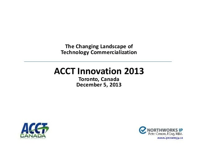 The Changing Landscape of Technology Commercialization  ACCT Innovation 2013 Toronto, Canada December 5, 2013