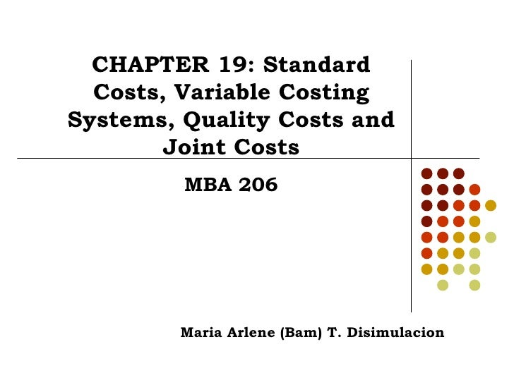 CHAPTER 19: Standard Costs, Variable Costing Systems, Quality Costs and Joint Costs MBA 206 Maria Arlene (Bam) T. Disimula...