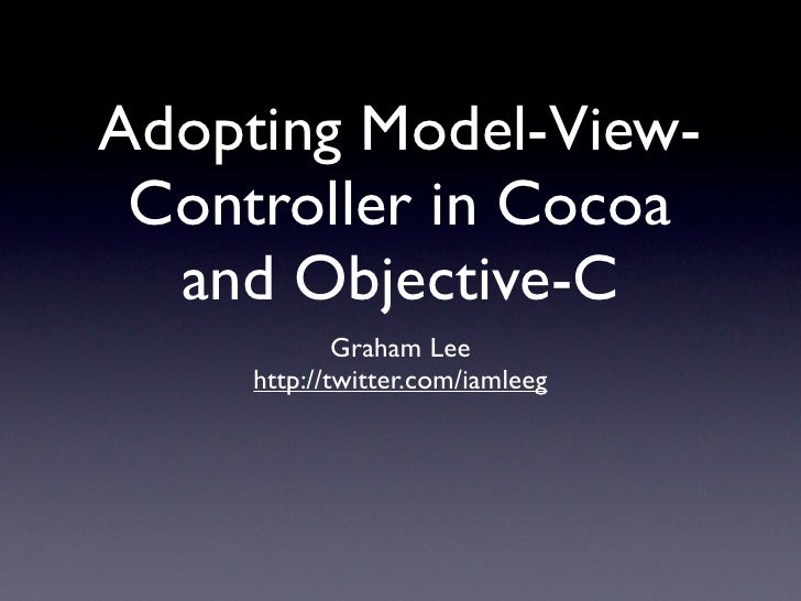 Adopting Model-View-  Controller in Cocoa   and Objective-C              Graham Lee      http://twitter.com/iamleeg