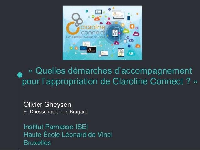 « Quelles démarches d'accompagnement pour l'appropriation de Claroline Connect ? » Olivier Gheysen E. Driesschaert – D. Br...