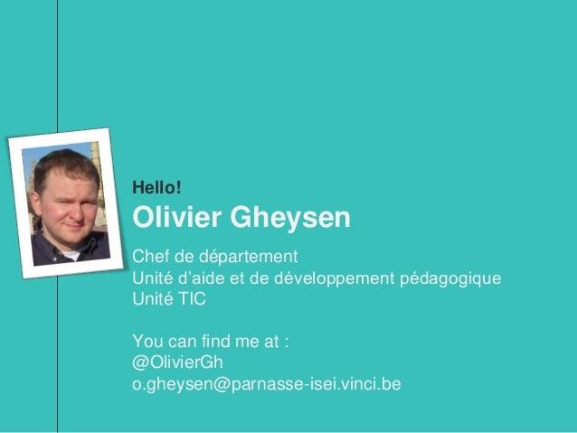 Hello! Olivier Gheysen Chef de département Unité d'aide et de développement pédagogique Unité TIC You can find me at : @Ol...