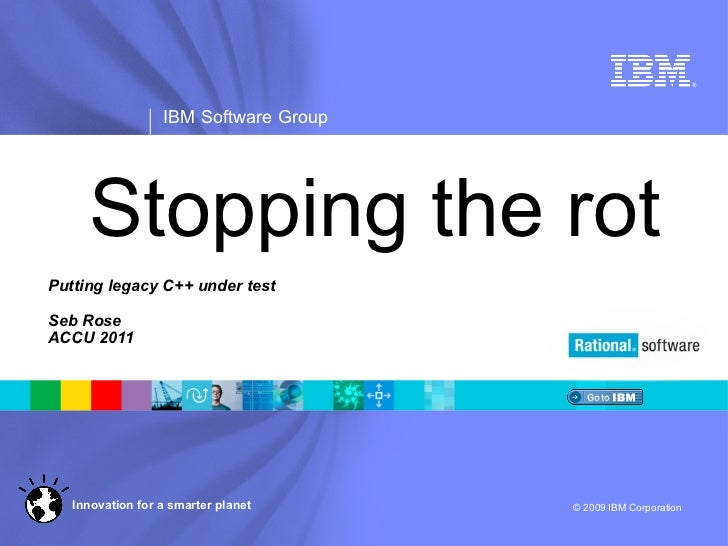 Stopping the rot Putting legacy C++ under test Seb Rose ACCU 2011