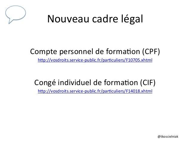 @tkoscielniak   Nouveau  cadre  légal   Compte  personnel  de  forma6on  (CPF)     hTp://vosdroits.ser...