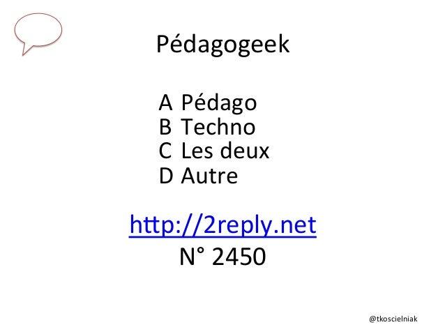 @tkoscielniak   Pédagogeek   A  Pédago   B  Techno   C  Les  deux   D  Autre   hTp://2reply.net   ...