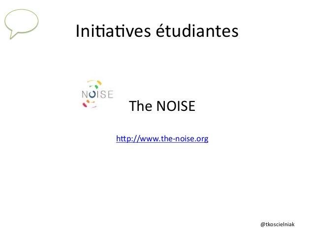 @tkoscielniak   Ini6a6ves  étudiantes   The  NOISE      hTp://www.the-‐noise.org