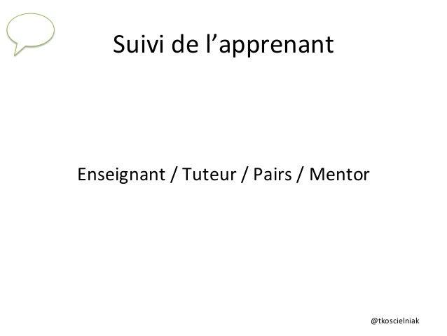 @tkoscielniak   Suivi  de  l'apprenant   Enseignant  /  Tuteur  /  Pairs  /  Mentor
