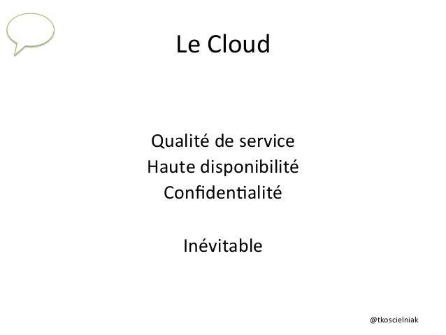 @tkoscielniak   Le  Cloud   Qualité  de  service   Haute  disponibilité   Confiden6alité      Inévitabl...