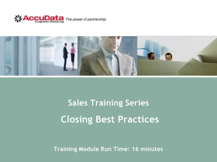 The power of partnership.         Sales Training Series   Closing Best Practices  Training Module Run Time: 16 minutes