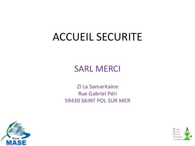 ACCUEIL SECURITE     SARL MERCI      ZI La Samaritaine      Rue Gabriel Péri  59430 SAINT POL SUR MER