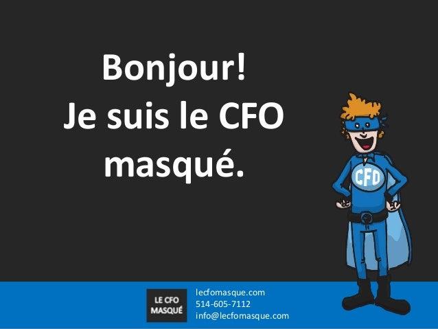 Bonjour! Je suis le CFO masqué.  lecfomasque.com 514-605-7112 info@lecfomasque.com