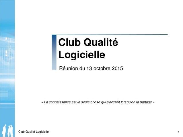 Club Qualité Logicielle 1 Club Qualité Logicielle Réunion du 13 octobre 2015 « La connaissance est la seule chose qui s'ac...