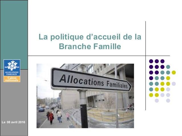 La politique d'accueil de la Branche Famille Le 08 avril 2016