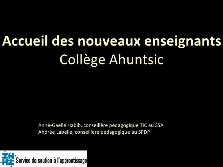 Accueil des nouveaux enseignants Collège Ahuntsic Anne-Gaëlle Habib, conseillère pédagogique TIC au SSA  Andrée Labelle, c...