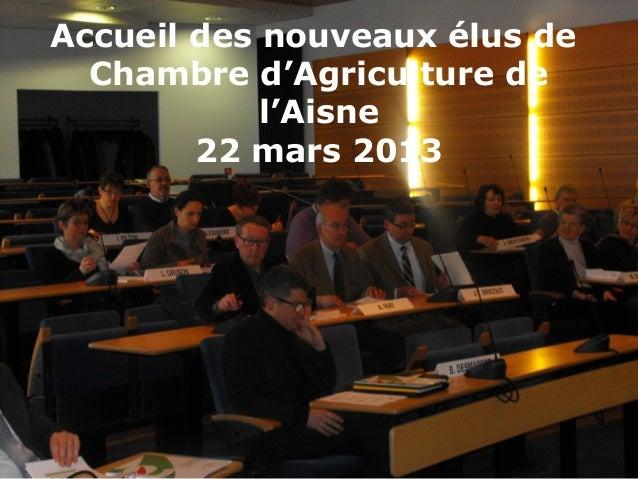 Accueil des nouveaux élus de  Chambre d'Agriculture de            l'Aisne        22 mars 2013
