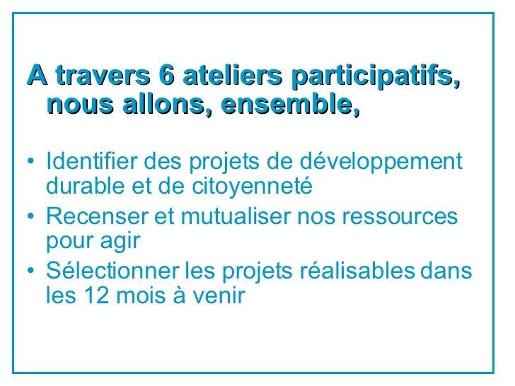 <ul><li>A travers 6 ateliers participatifs, nous allons, ensemble, </li></ul><ul><li>Identifier des projets de développeme...