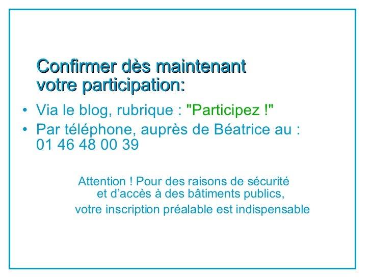 <ul><li>Confirmer dès maintenant  votre participation: </li></ul><ul><li>Via le blog, rubrique :  &quot;Participez !&quot;...