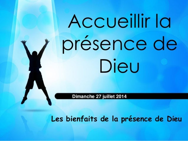 Accueillir la présence de Dieu Les bienfaits de la présence de Dieu Dimanche 27 juillet 2014
