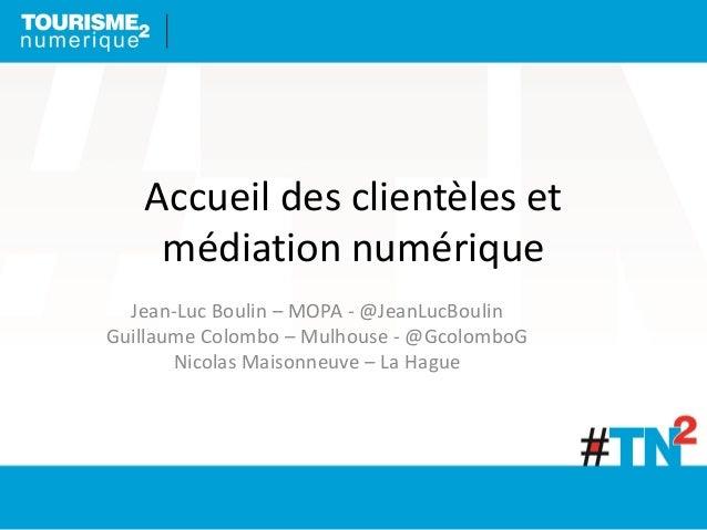 Accueil des clientèles et médiation numérique Jean-Luc Boulin – MOPA - @JeanLucBoulin Guillaume Colombo – Mulhouse - @Gcol...