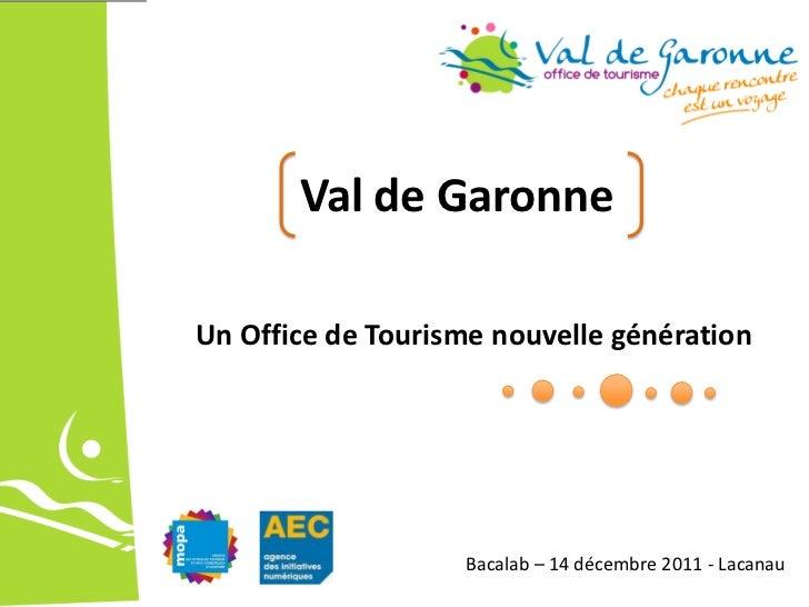 Val de Garonne Un Office de Tourisme nouvelle génération                        Bacalab   14 décembre 2011 -...