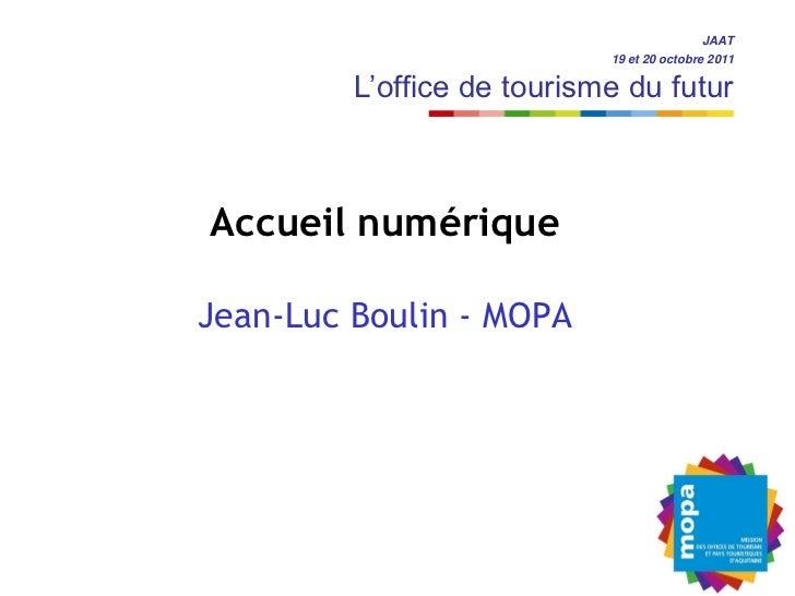 JAAT                            19 et 20 octobre 2011         L'office de tourisme du futurAccueil numériqueJean-Luc Bouli...
