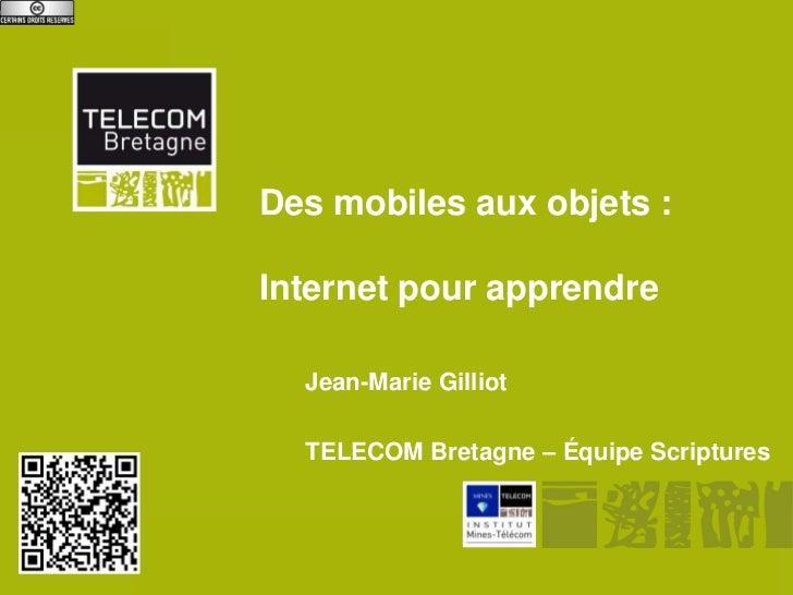 Des mobiles aux objets :              Internet pour apprendre                    Jean-Marie Gilliot                    TEL...